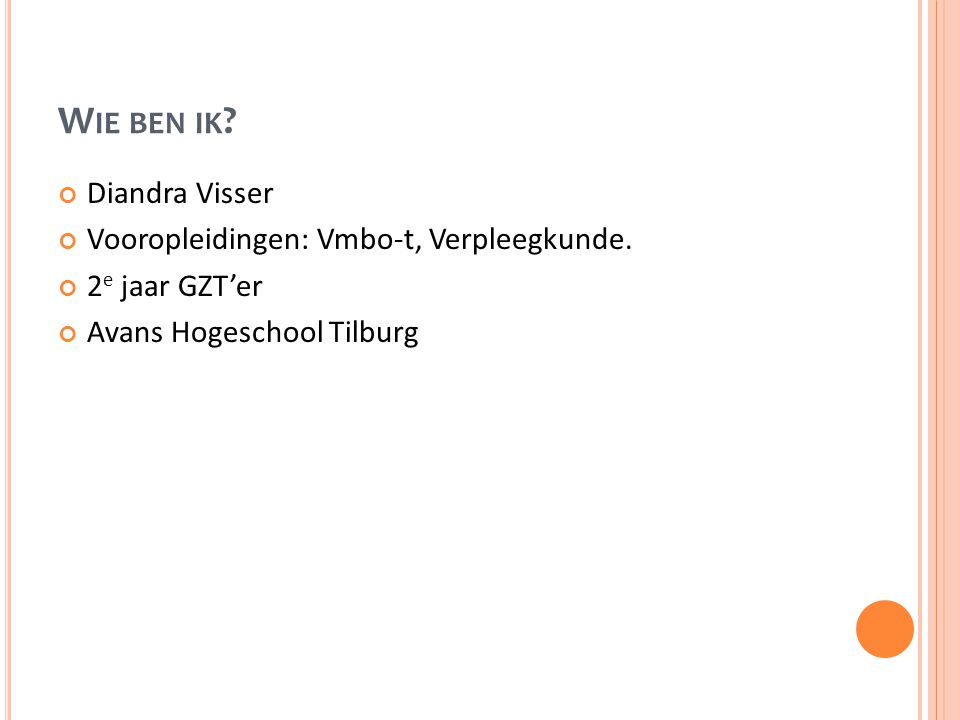 W IE BEN IK ? Diandra Visser Vooropleidingen: Vmbo-t, Verpleegkunde. 2 e jaar GZT'er Avans Hogeschool Tilburg