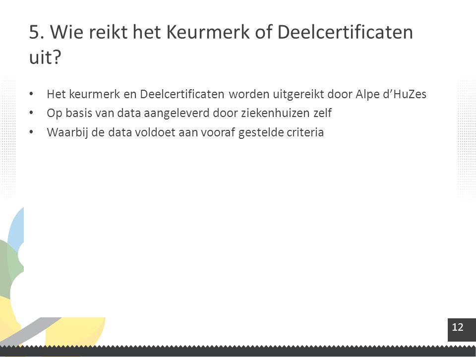12 Het keurmerk en Deelcertificaten worden uitgereikt door Alpe d'HuZes Op basis van data aangeleverd door ziekenhuizen zelf Waarbij de data voldoet aan vooraf gestelde criteria 5.