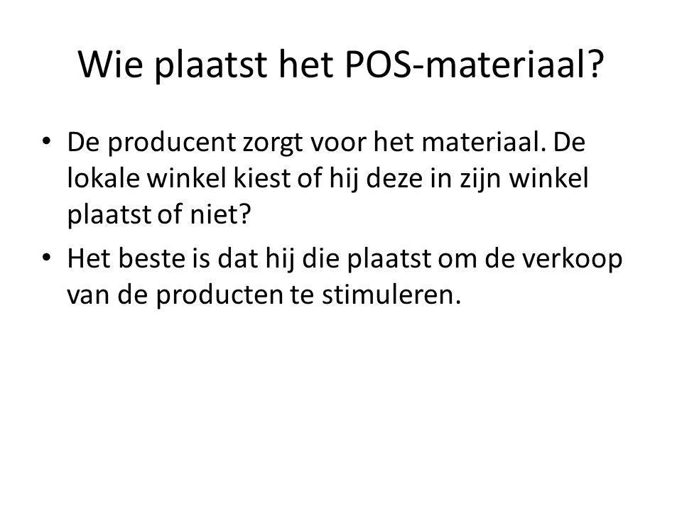 Wie plaatst het POS-materiaal? De producent zorgt voor het materiaal. De lokale winkel kiest of hij deze in zijn winkel plaatst of niet? Het beste is