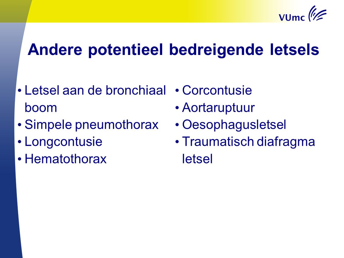 Andere potentieel bedreigende letsels Letsel aan de bronchiaal boom Simpele pneumothorax Longcontusie Hematothorax Corcontusie Aortaruptuur Oesophagus