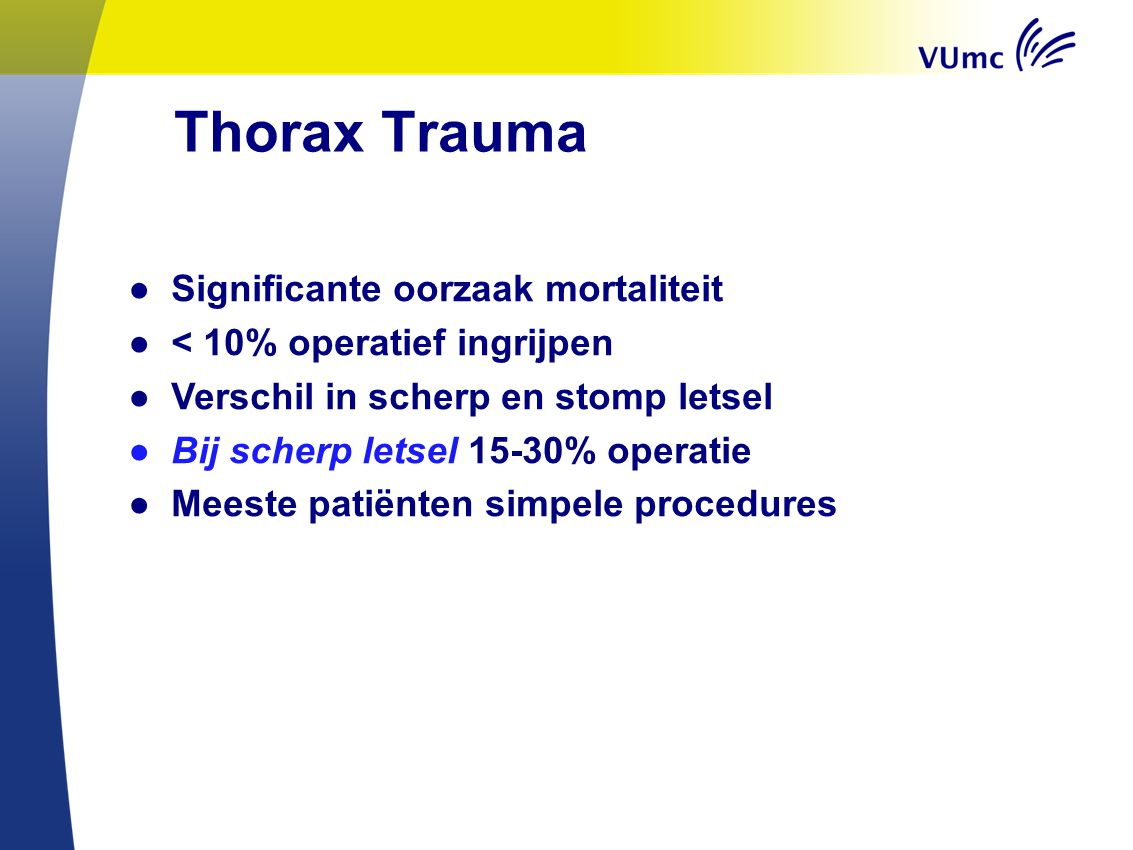Thorax Trauma ● Significante oorzaak mortaliteit ● < 10% operatief ingrijpen ● Verschil in scherp en stomp letsel ● Bij scherp letsel 15-30% operatie