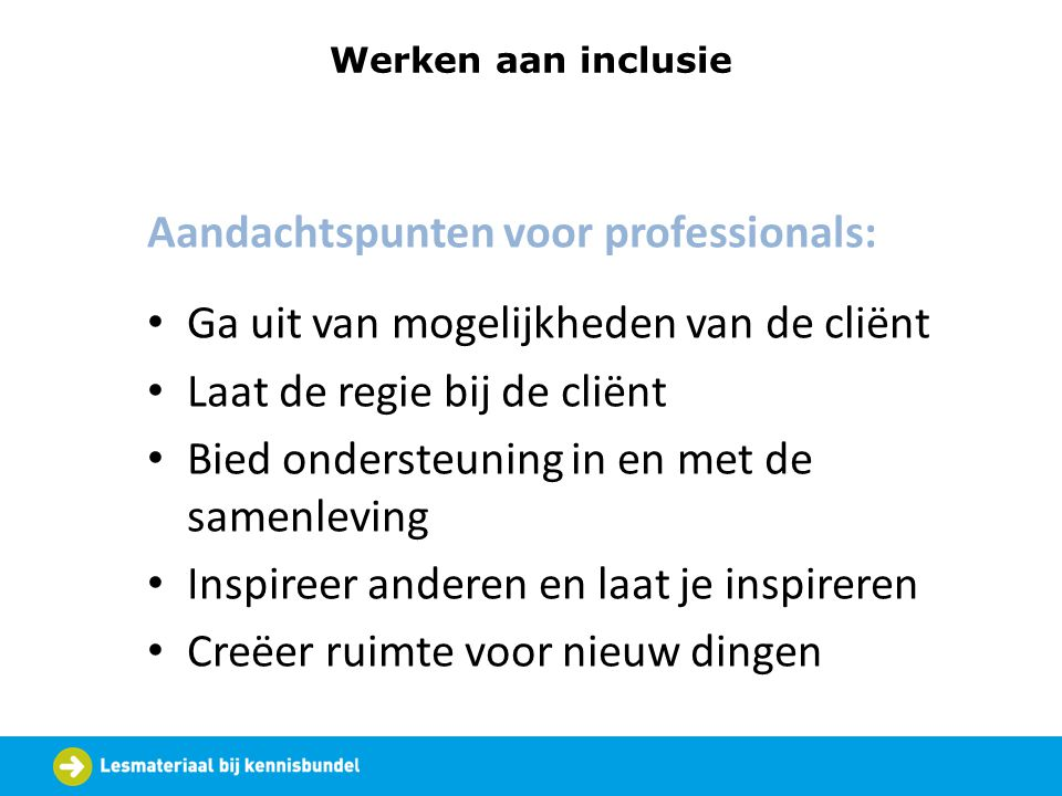 Werken aan inclusie Aandachtspunten voor professionals: Ga uit van mogelijkheden van de cliënt Laat de regie bij de cliënt Bied ondersteuning in en me