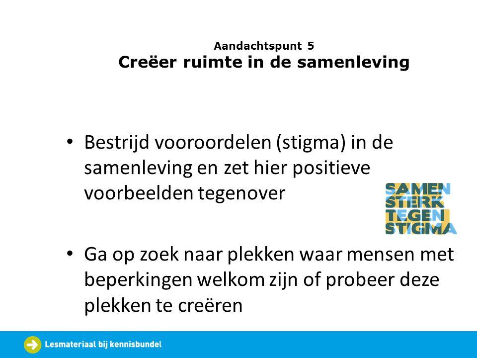 Aandachtspunt 5 Creëer ruimte in de samenleving Bestrijd vooroordelen (stigma) in de samenleving en zet hier positieve voorbeelden tegenover Ga op zoe