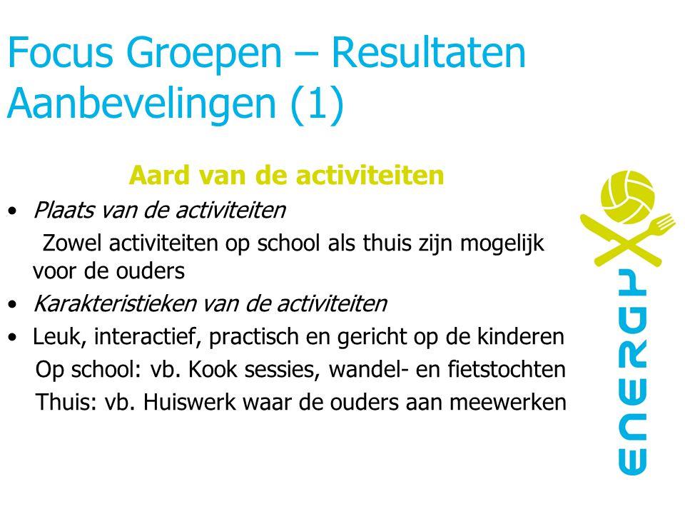 Focus Groepen – Resultaten Aanbevelingen (1) Aard van de activiteiten Plaats van de activiteiten Zowel activiteiten op school als thuis zijn mogelijk