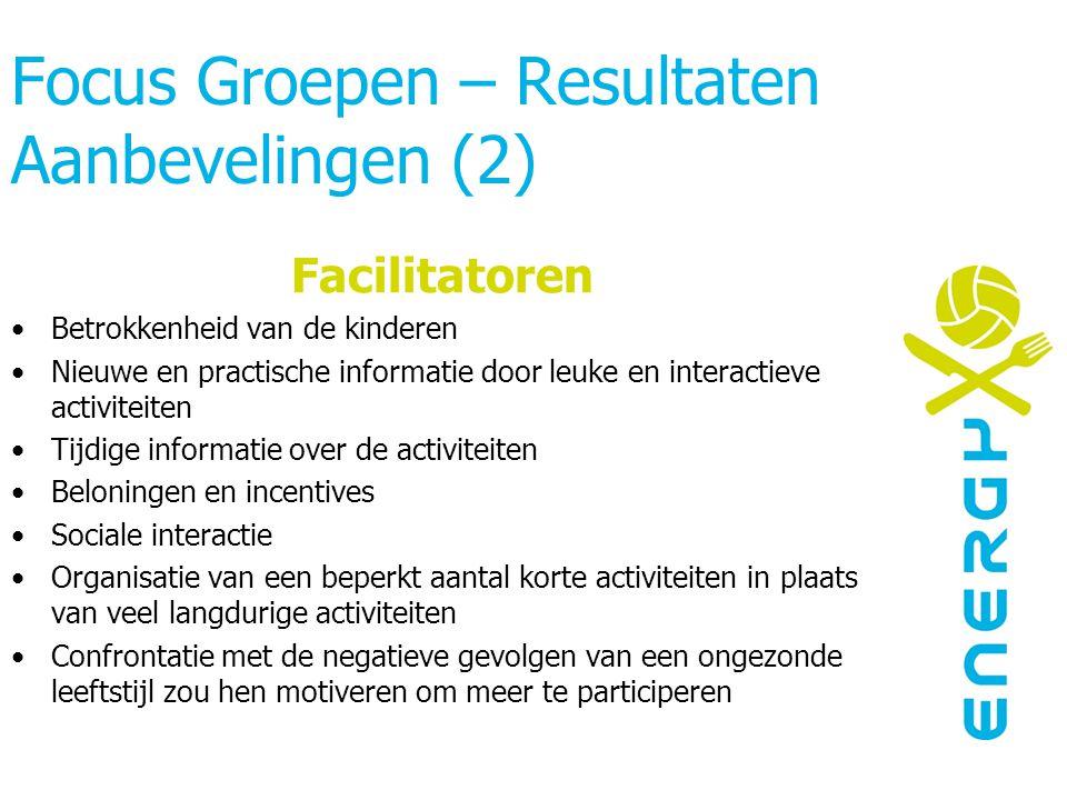 Focus Groepen – Resultaten Aanbevelingen (2) Facilitatoren Betrokkenheid van de kinderen Nieuwe en practische informatie door leuke en interactieve ac