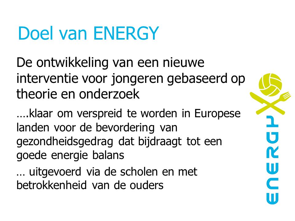 Doel van ENERGY De ontwikkeling van een nieuwe interventie voor jongeren gebaseerd op theorie en onderzoek ….klaar om verspreid te worden in Europese landen voor de bevordering van gezondheidsgedrag dat bijdraagt tot een goede energie balans … uitgevoerd via de scholen en met betrokkenheid van de ouders