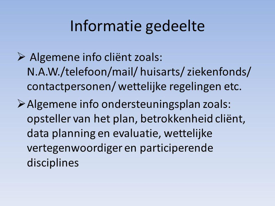 Informatie gedeelte  Algemene info cliënt zoals: N.A.W./telefoon/mail/ huisarts/ ziekenfonds/ contactpersonen/ wettelijke regelingen etc.  Algemene