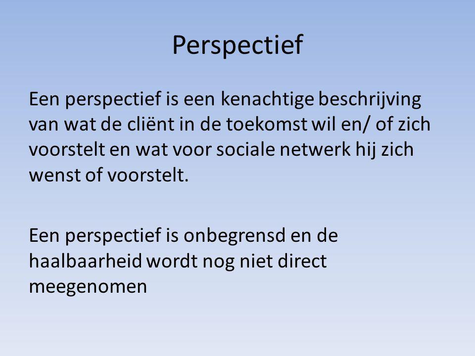 Perspectief Een perspectief is een kenachtige beschrijving van wat de cliënt in de toekomst wil en/ of zich voorstelt en wat voor sociale netwerk hij zich wenst of voorstelt.