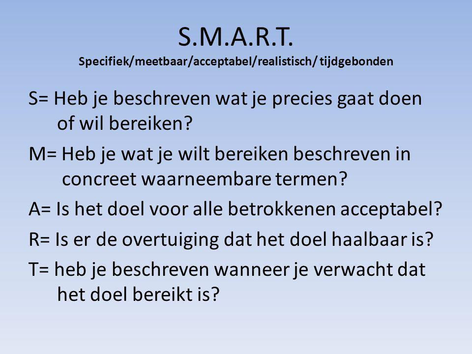 S.M.A.R.T. Specifiek/meetbaar/acceptabel/realistisch/ tijdgebonden S= Heb je beschreven wat je precies gaat doen of wil bereiken? M= Heb je wat je wil
