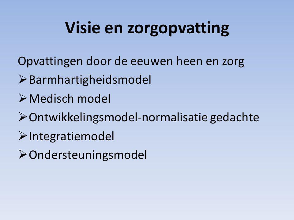 Visie en zorgopvatting Opvattingen door de eeuwen heen en zorg  Barmhartigheidsmodel  Medisch model  Ontwikkelingsmodel-normalisatie gedachte  Integratiemodel  Ondersteuningsmodel