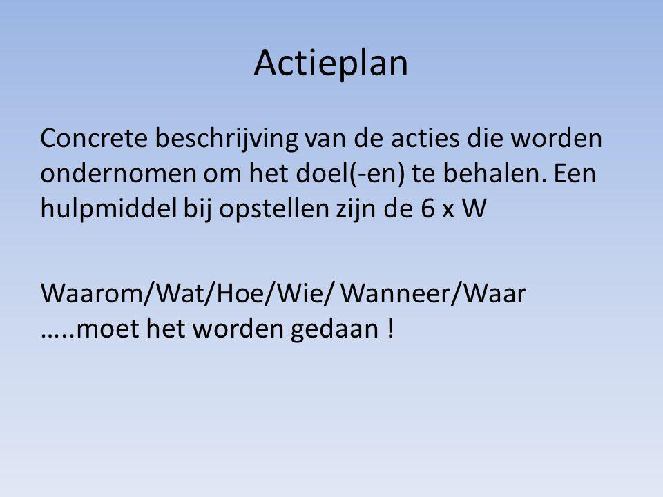 Actieplan Concrete beschrijving van de acties die worden ondernomen om het doel(-en) te behalen. Een hulpmiddel bij opstellen zijn de 6 x W Waarom/Wat