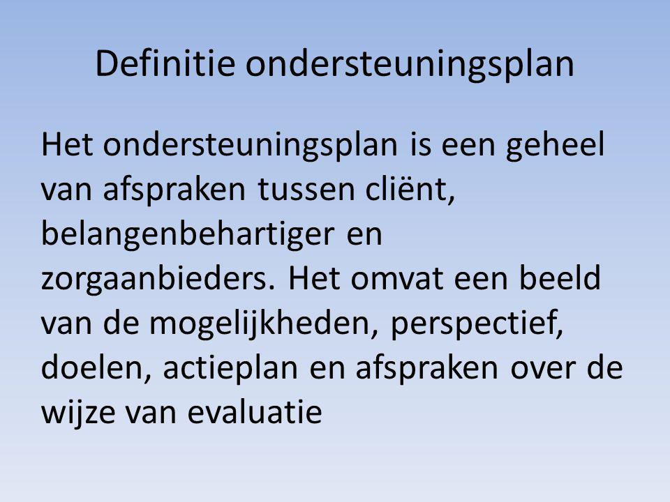 Definitie ondersteuningsplan Het ondersteuningsplan is een geheel van afspraken tussen cliënt, belangenbehartiger en zorgaanbieders. Het omvat een bee