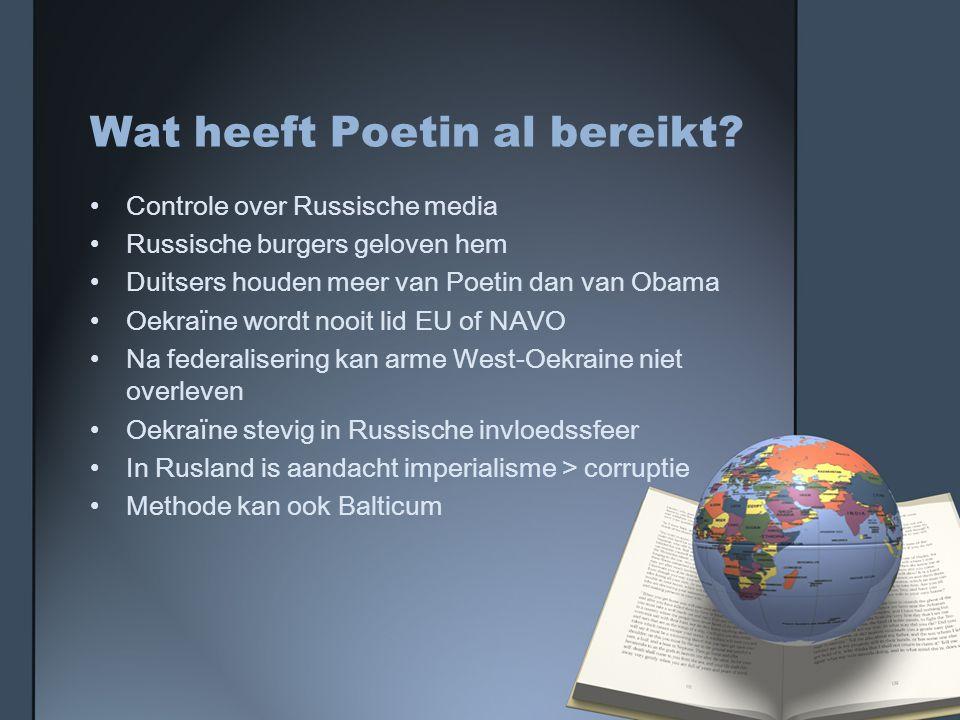 Wat heeft Poetin al bereikt? Controle over Russische media Russische burgers geloven hem Duitsers houden meer van Poetin dan van Obama Oekraïne wordt
