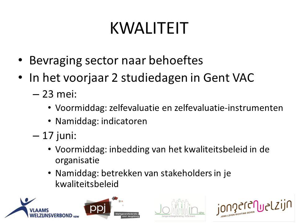 KWALITEIT Bevraging sector naar behoeftes In het voorjaar 2 studiedagen in Gent VAC – 23 mei: Voormiddag: zelfevaluatie en zelfevaluatie-instrumenten Namiddag: indicatoren – 17 juni: Voormiddag: inbedding van het kwaliteitsbeleid in de organisatie Namiddag: betrekken van stakeholders in je kwaliteitsbeleid