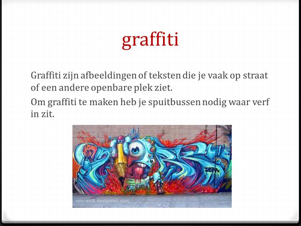 graffiti Graffiti zijn afbeeldingen of teksten die je vaak op straat of een andere openbare plek ziet. Om graffiti te maken heb je spuitbussen nodig w