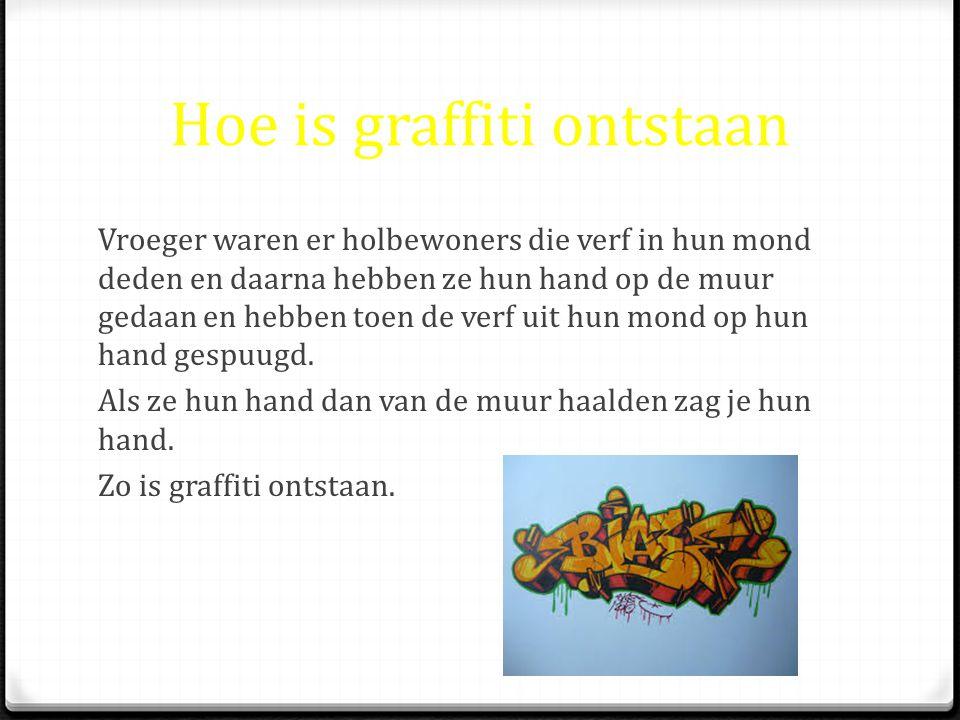 Hoe is graffiti ontstaan Vroeger waren er holbewoners die verf in hun mond deden en daarna hebben ze hun hand op de muur gedaan en hebben toen de verf uit hun mond op hun hand gespuugd.