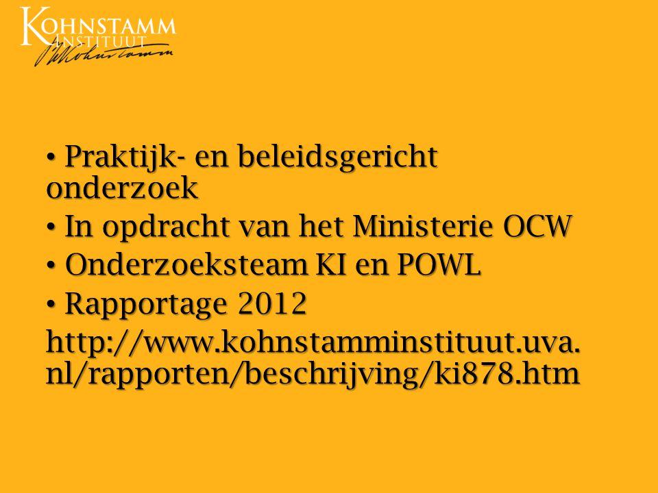 Praktijk- en beleidsgericht onderzoek Praktijk- en beleidsgericht onderzoek In opdracht van het Ministerie OCW In opdracht van het Ministerie OCW Onderzoeksteam KI en POWL Onderzoeksteam KI en POWL Rapportage 2012 Rapportage 2012 http://www.kohnstamminstituut.uva.