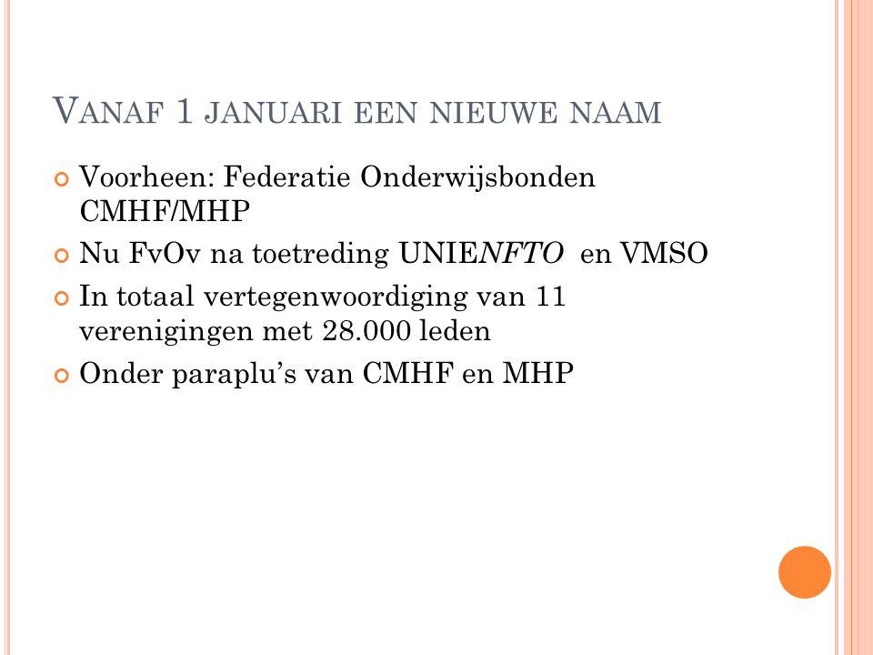 V ANAF 1 JANUARI EEN NIEUWE NAAM Voorheen: Federatie Onderwijsbonden CMHF/MHP Nu FvOv na toetreding UNIE NFTO en VMSO In totaal vertegenwoordiging van 11 verenigingen met 28.000 leden Onder paraplu's van CMHF en MHP