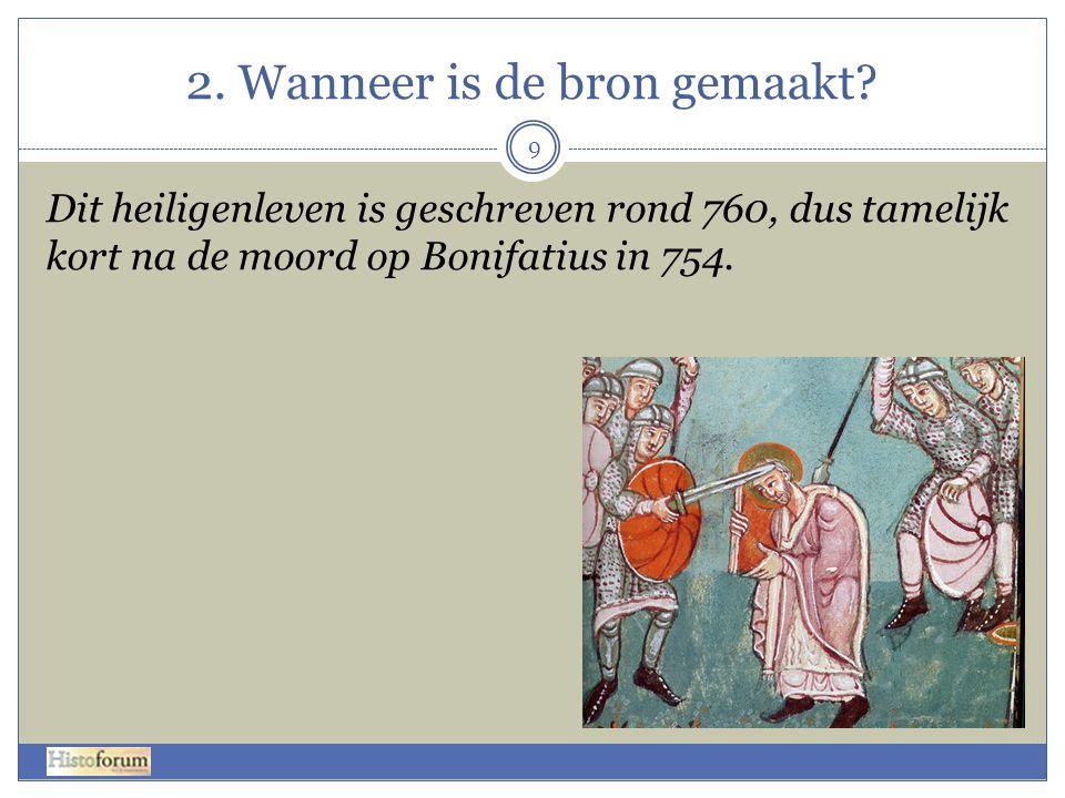 2. Wanneer is de bron gemaakt? Dit heiligenleven is geschreven rond 760, dus tamelijk kort na de moord op Bonifatius in 754. 9