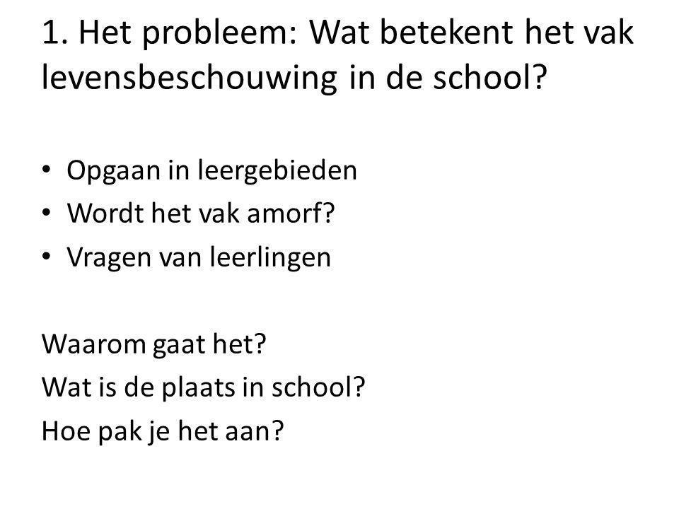 1. Het probleem: Wat betekent het vak levensbeschouwing in de school? Opgaan in leergebieden Wordt het vak amorf? Vragen van leerlingen Waarom gaat he