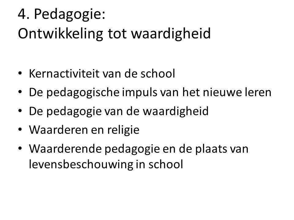 4. Pedagogie: Ontwikkeling tot waardigheid Kernactiviteit van de school De pedagogische impuls van het nieuwe leren De pedagogie van de waardigheid Wa