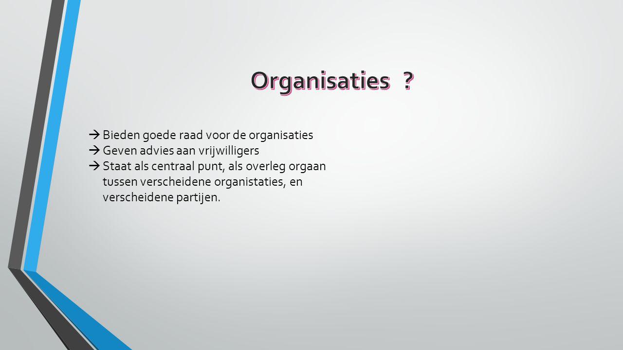  Bieden goede raad voor de organisaties  Geven advies aan vrijwilligers  Staat als centraal punt, als overleg orgaan tussen verscheidene organistaties, en verscheidene partijen.