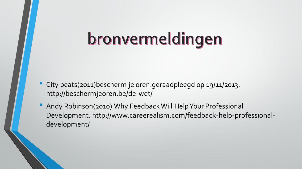City beats(2011)bescherm je oren.geraadpleegd op 19/11/2013. http://beschermjeoren.be/de-wet/ Andy Robinson(2010) Why Feedback Will Help Your Professi