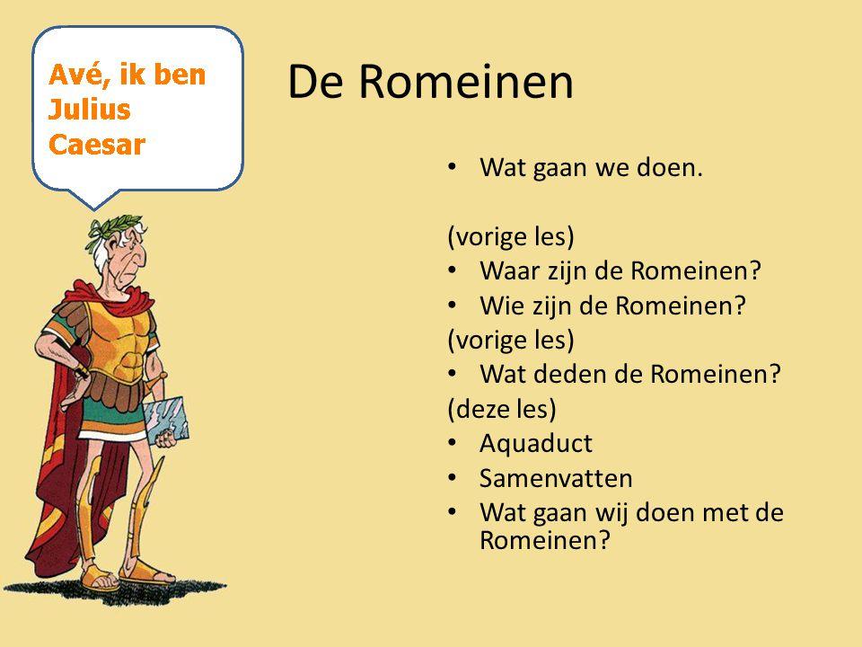 De Romeinen Wat gaan we doen. (vorige les) Waar zijn de Romeinen? Wie zijn de Romeinen? (vorige les) Wat deden de Romeinen? (deze les) Aquaduct Samenv