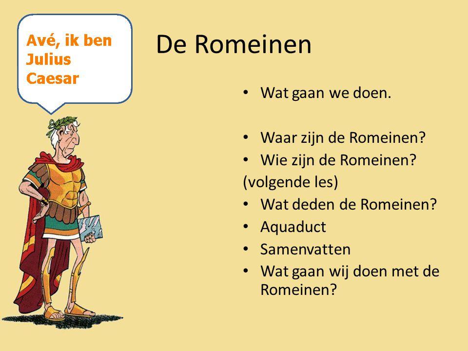 Wat gaan we doen. Waar zijn de Romeinen? Wie zijn de Romeinen? (volgende les) Wat deden de Romeinen? Aquaduct Samenvatten Wat gaan wij doen met de Rom