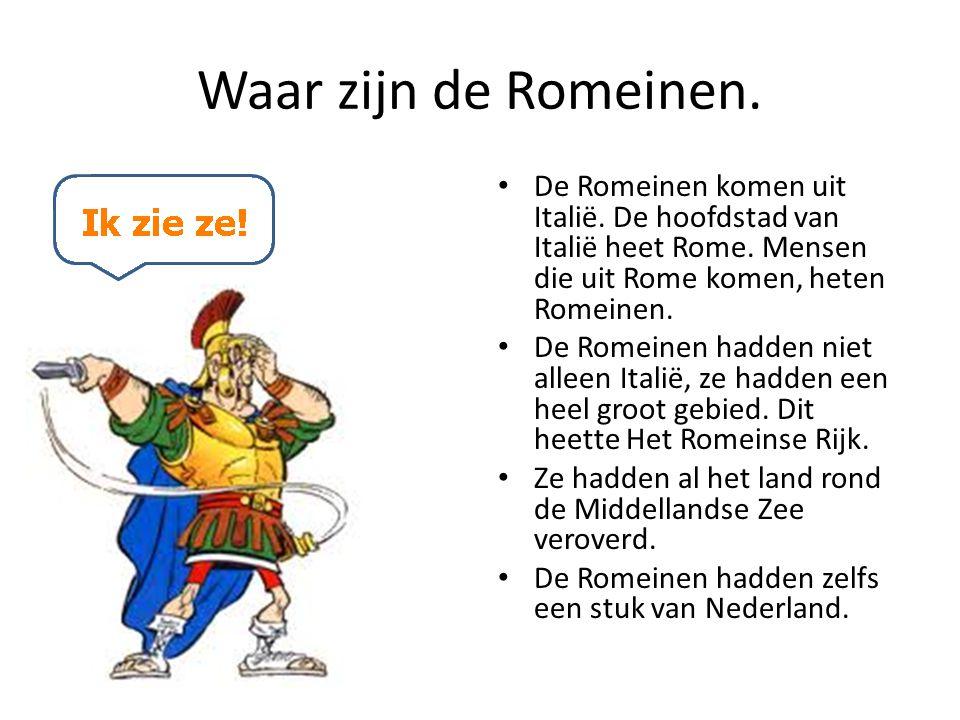 Waar zijn de Romeinen. De Romeinen komen uit Italië. De hoofdstad van Italië heet Rome. Mensen die uit Rome komen, heten Romeinen. De Romeinen hadden