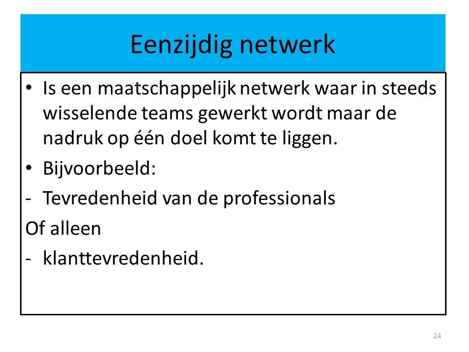 Eenzijdig netwerk Is een maatschappelijk netwerk waar in steeds wisselende teams gewerkt wordt maar de nadruk op één doel komt te liggen. Bijvoorbeeld