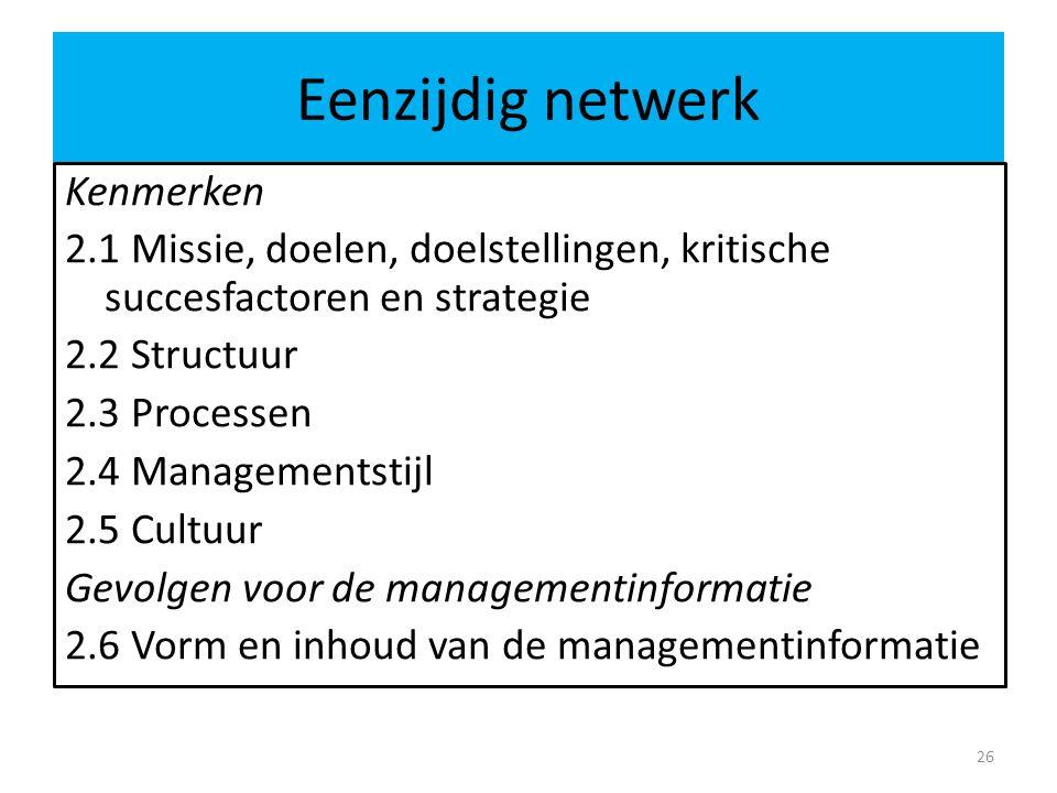 Eenzijdig netwerk 26 Kenmerken 2.1 Missie, doelen, doelstellingen, kritische succesfactoren en strategie 2.2 Structuur 2.3 Processen 2.4 Managementstijl 2.5 Cultuur Gevolgen voor de managementinformatie 2.6 Vorm en inhoud van de managementinformatie