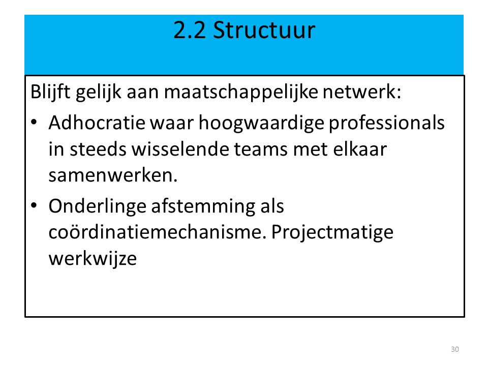 2.2 Structuur Blijft gelijk aan maatschappelijke netwerk: Adhocratie waar hoogwaardige professionals in steeds wisselende teams met elkaar samenwerken.