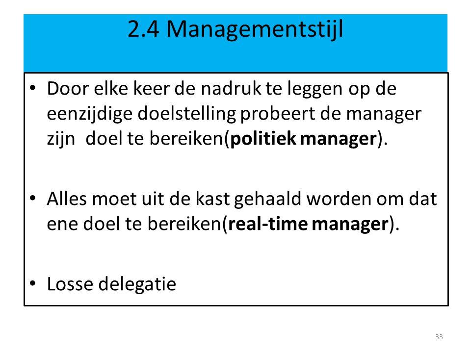 2.4 Managementstijl Door elke keer de nadruk te leggen op de eenzijdige doelstelling probeert de manager zijn doel te bereiken(politiek manager). Alle
