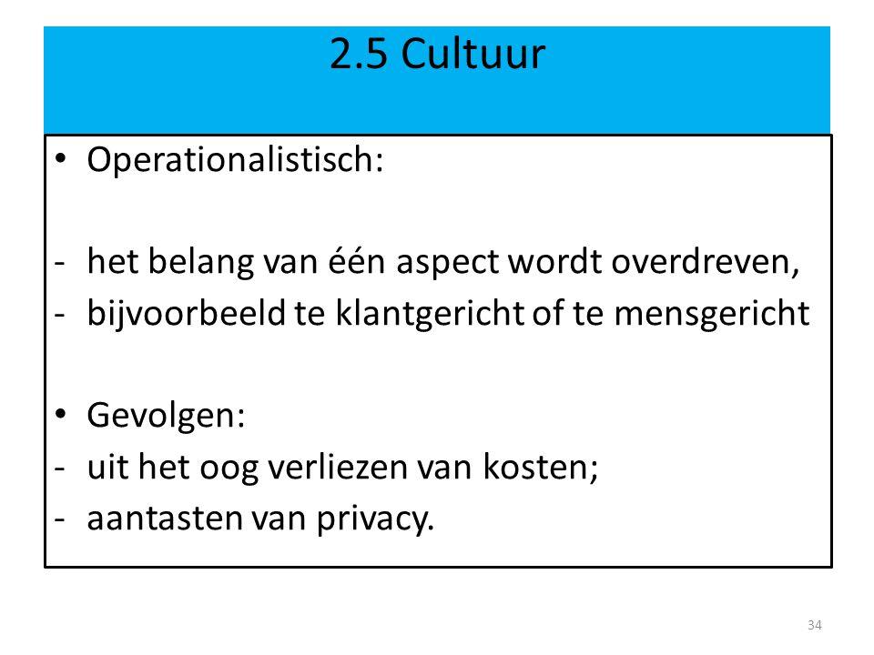 2.5 Cultuur Operationalistisch: -het belang van één aspect wordt overdreven, -bijvoorbeeld te klantgericht of te mensgericht Gevolgen: -uit het oog verliezen van kosten; -aantasten van privacy.