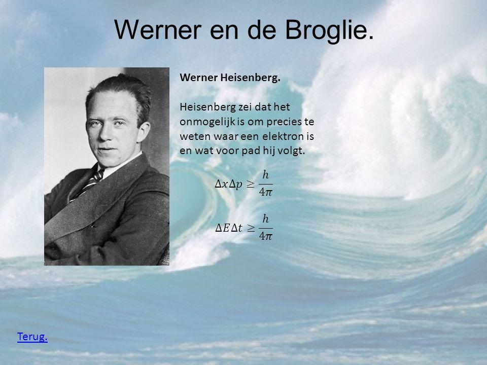 Werner en de Broglie. Werner Heisenberg. Heisenberg zei dat het onmogelijk is om precies te weten waar een elektron is en wat voor pad hij volgt. Teru