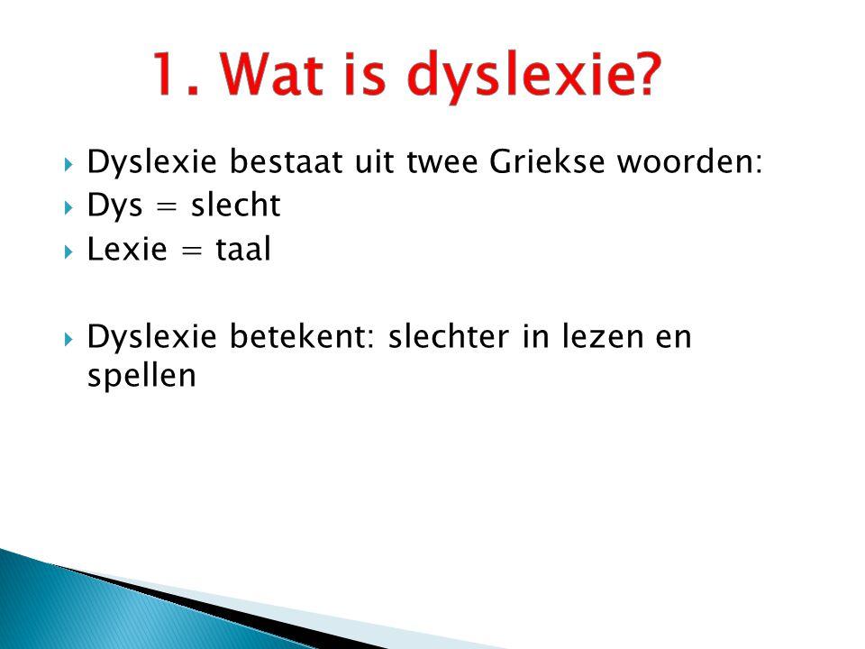  Dyslexie bestaat uit twee Griekse woorden:  Dys = slecht  Lexie = taal  Dyslexie betekent: slechter in lezen en spellen