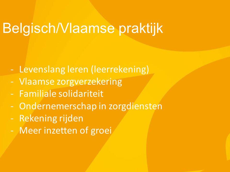 Belgisch/Vlaamse praktijk -Levenslang leren (leerrekening) -Vlaamse zorgverzekering -Familiale solidariteit -Ondernemerschap in zorgdiensten -Rekening