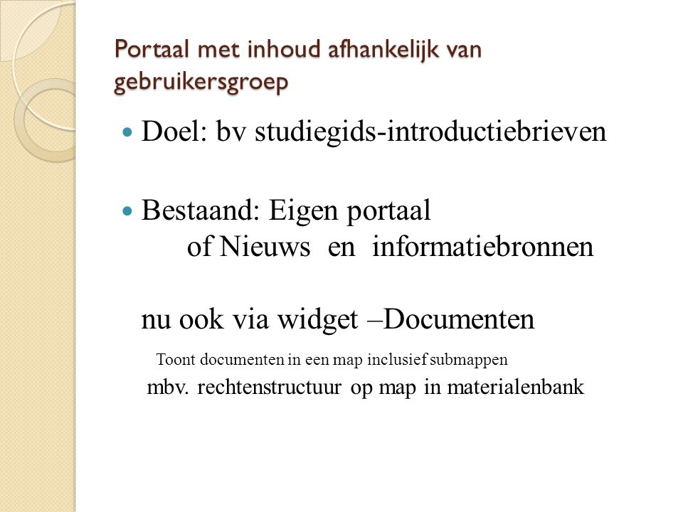 Portaal met inhoud afhankelijk van gebruikersgroep Doel: bv studiegids-introductiebrieven Bestaand: Eigen portaal of Nieuws en informatiebronnen nu oo