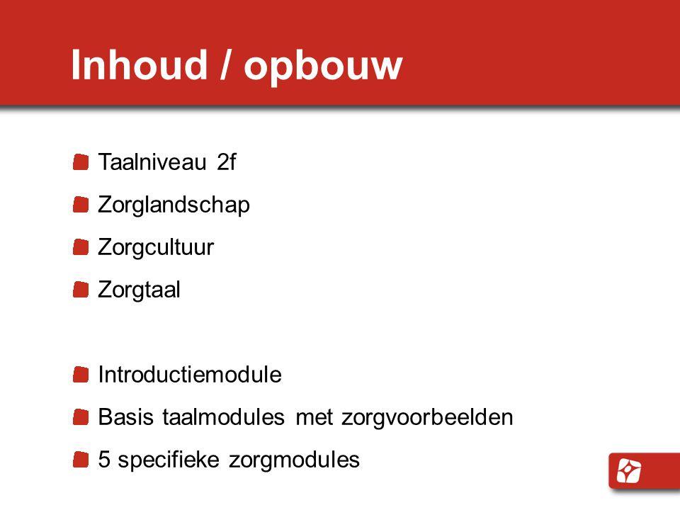 Inhoud / opbouw Taalniveau 2f Zorglandschap Zorgcultuur Zorgtaal Introductiemodule Basis taalmodules met zorgvoorbeelden 5 specifieke zorgmodules