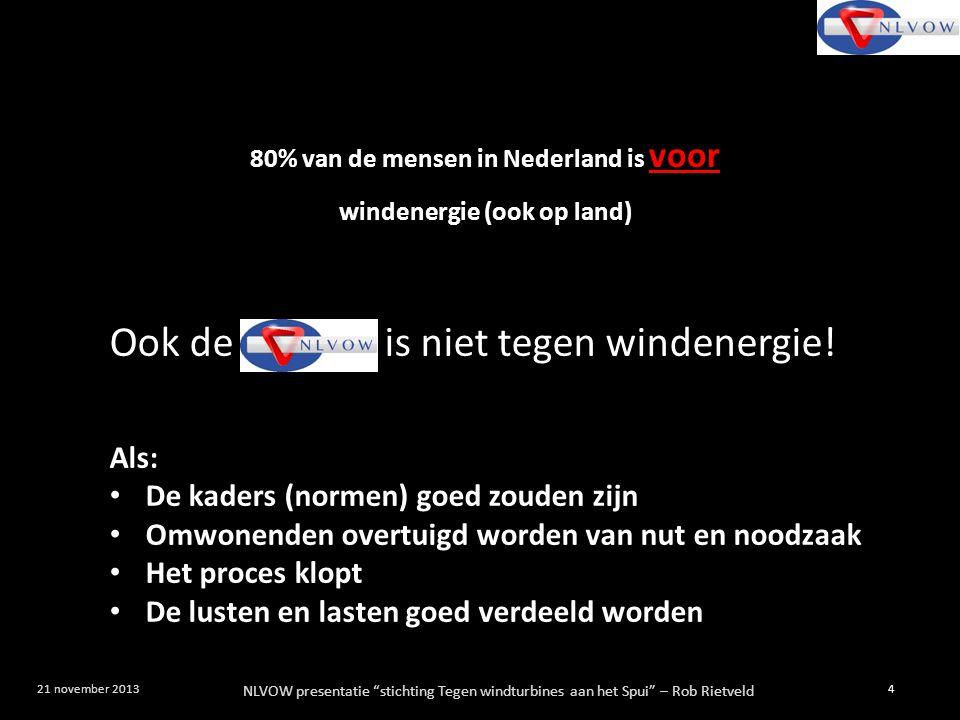 NLVOW presentatie stichting Tegen windturbines aan het Spui – Rob Rietveld 5 21 november 2013 80% van de mensen in Nederland is voor windenergie (ook op land) 80% van de mensen die wonen in de buurt van (geplande) windturbines zijn tegen deze windenergie op die locatie