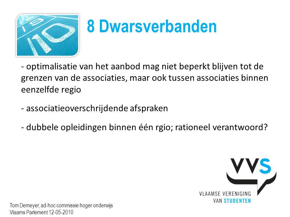 8 Dwarsverbanden Tom Demeyer, ad-hoc commissie hoger onderwijs Vlaams Parlement 12-05-2010 - optimalisatie van het aanbod mag niet beperkt blijven tot de grenzen van de associaties, maar ook tussen associaties binnen eenzelfde regio - associatieoverschrijdende afspraken - dubbele opleidingen binnen één rgio; rationeel verantwoord