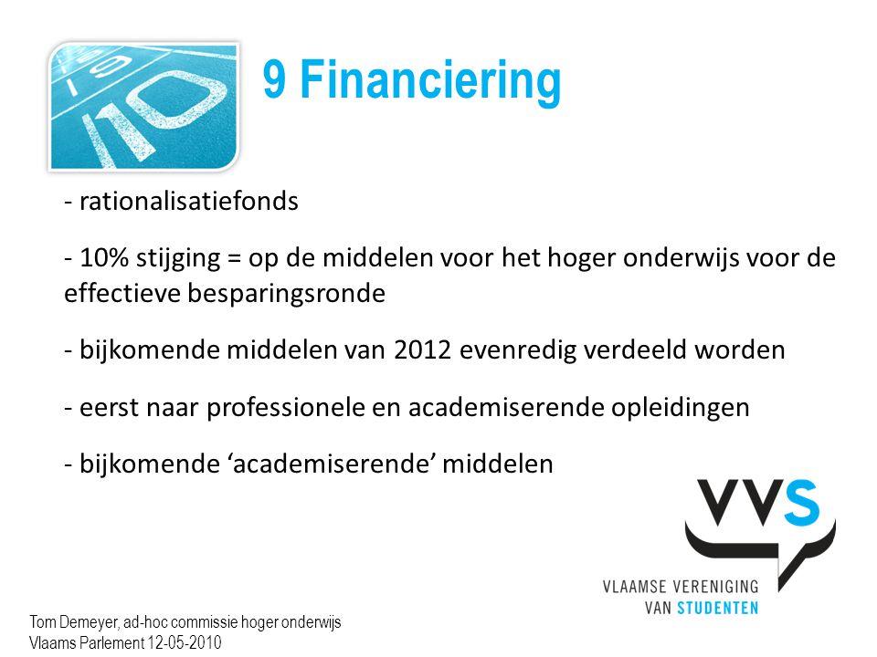 9 Financiering Tom Demeyer, ad-hoc commissie hoger onderwijs Vlaams Parlement 12-05-2010 - rationalisatiefonds - 10% stijging = op de middelen voor het hoger onderwijs voor de effectieve besparingsronde - bijkomende middelen van 2012 evenredig verdeeld worden - eerst naar professionele en academiserende opleidingen - bijkomende 'academiserende' middelen