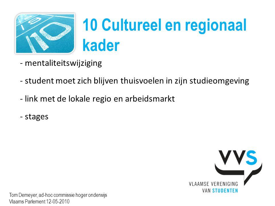 10 Cultureel en regionaal kader Tom Demeyer, ad-hoc commissie hoger onderwijs Vlaams Parlement 12-05-2010 - mentaliteitswijziging - student moet zich blijven thuisvoelen in zijn studieomgeving - link met de lokale regio en arbeidsmarkt - stages