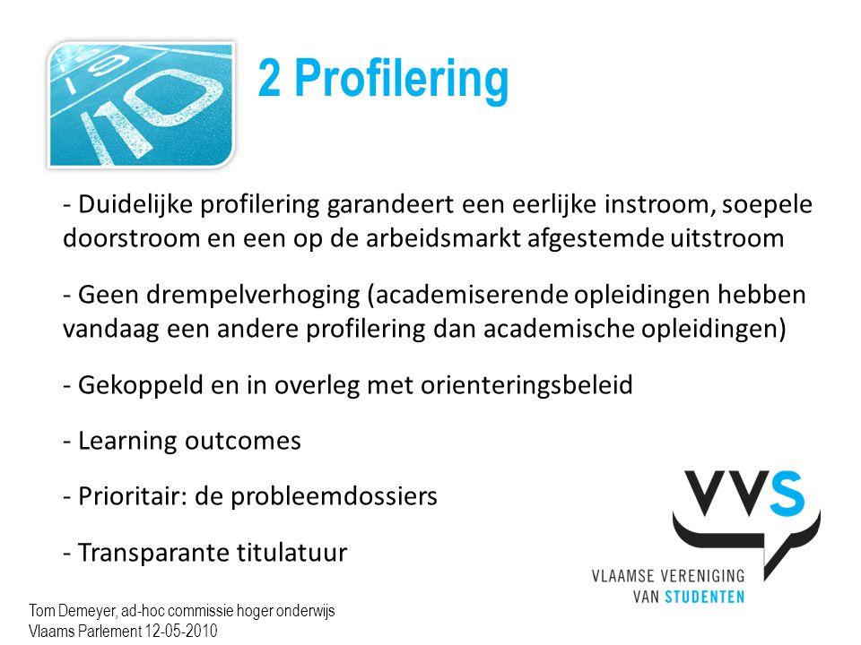 2 Profilering Tom Demeyer, ad-hoc commissie hoger onderwijs Vlaams Parlement 12-05-2010 - Duidelijke profilering garandeert een eerlijke instroom, soepele doorstroom en een op de arbeidsmarkt afgestemde uitstroom - Geen drempelverhoging (academiserende opleidingen hebben vandaag een andere profilering dan academische opleidingen) - Gekoppeld en in overleg met orienteringsbeleid - Learning outcomes - Prioritair: de probleemdossiers - Transparante titulatuur