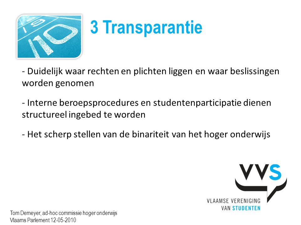 3 Transparantie Tom Demeyer, ad-hoc commissie hoger onderwijs Vlaams Parlement 12-05-2010 - Duidelijk waar rechten en plichten liggen en waar beslissingen worden genomen - Interne beroepsprocedures en studentenparticipatie dienen structureel ingebed te worden - Het scherp stellen van de binariteit van het hoger onderwijs