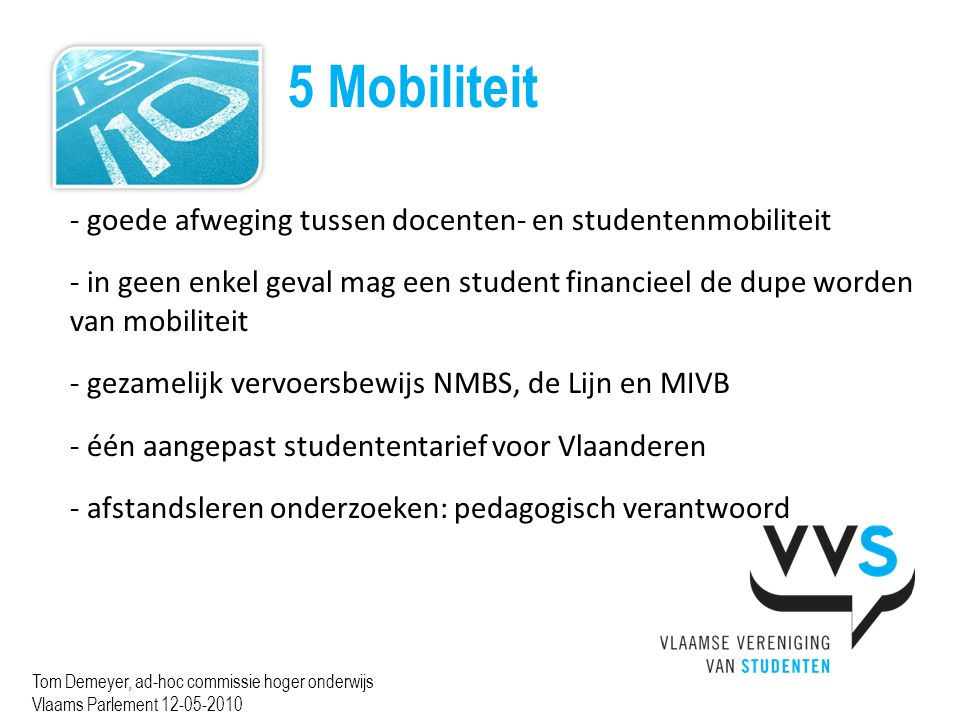 5 Mobiliteit Tom Demeyer, ad-hoc commissie hoger onderwijs Vlaams Parlement 12-05-2010 - goede afweging tussen docenten- en studentenmobiliteit - in geen enkel geval mag een student financieel de dupe worden van mobiliteit - gezamelijk vervoersbewijs NMBS, de Lijn en MIVB - één aangepast studententarief voor Vlaanderen - afstandsleren onderzoeken: pedagogisch verantwoord