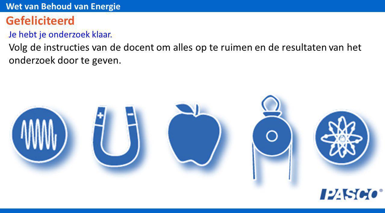 Wet van Behoud van Energie Gefeliciteerd Je hebt je onderzoek klaar. Volg de instructies van de docent om alles op te ruimen en de resultaten van het