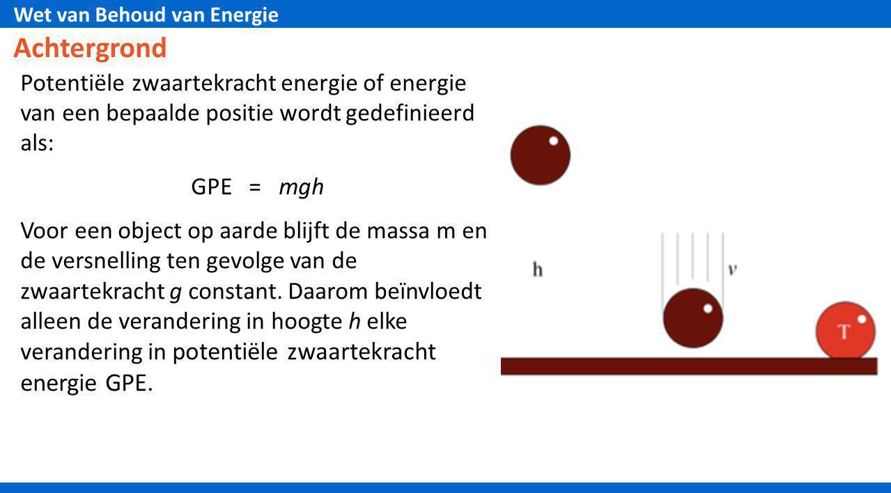 Wet van Behoud van Energie Achtergrond Potentiële zwaartekracht energie of energie van een bepaalde positie wordt gedefinieerd als: GPE = mgh Voor een