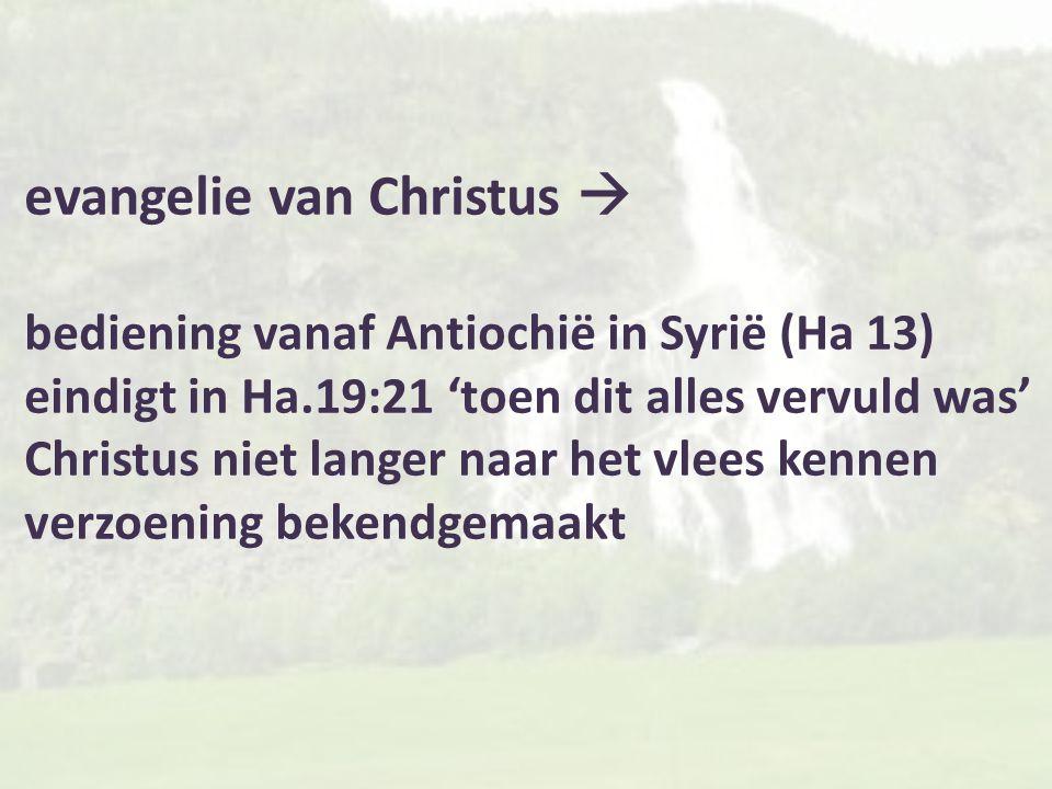 evangelie van Christus  bediening vanaf Antiochië in Syrië (Ha 13) eindigt in Ha.19:21 'toen dit alles vervuld was' Christus niet langer naar het vle